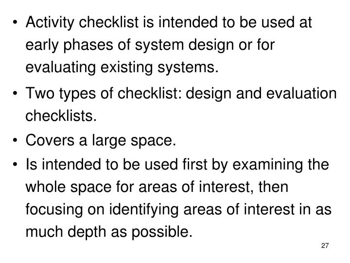 Activity checklist is intended to be used at early phases of system design or for evaluating existing systems.