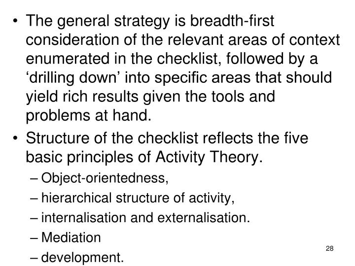 The general strategy is breadth-first consideration of the relevant areas of context enumerated in the checklist, followed by a 'drilling down' into specific areas that should yield rich results given the tools and problems at hand.