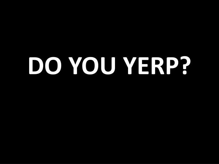 DO YOU YERP?