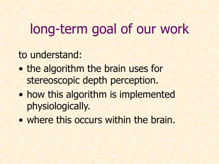 long-term goal of our work
