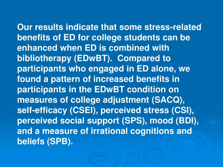 Our results indicate that some stress-related benefits of ED for college students can be enhanced when ED is combined with bibliotherapy (EDwBT).  Compared to participants who engaged in ED alone, we found a pattern of increased benefits in participants in the EDwBT condition on measures of college adjustment (SACQ), self-efficacy (CSEI), perceived stress (CSI), perceived social support (SPS), mood (BDI), and a measure of irrational cognitions and beliefs (SPB).