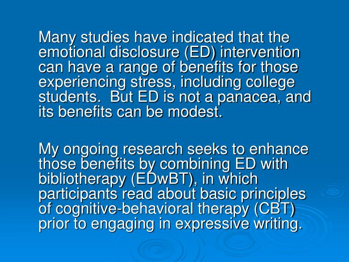 Many studies have indicated that the emotional disclosure (ED) intervention can have a range of benefits for those experiencing stress, including college students.  But ED is not a panacea, and its benefits can be modest.