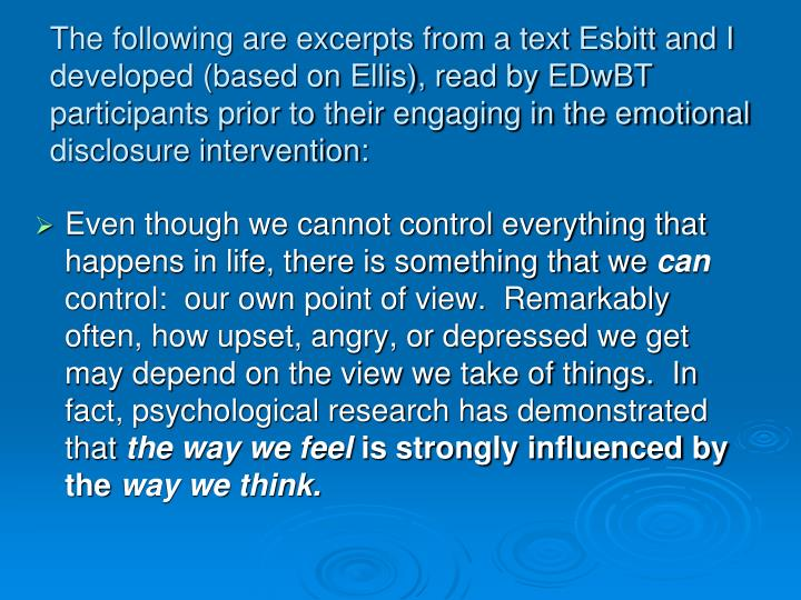 The following are excerpts from a text Esbitt and I developed (based on Ellis), read by EDwBT participants prior to their engaging in the emotional disclosure intervention: