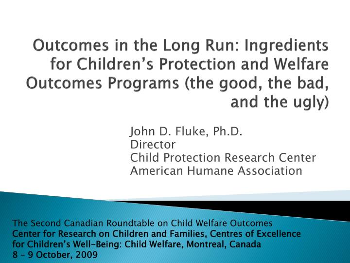 Outcomes in the Long Run: Ingredients for Children's Protection and Welfare Outcomes Programs (the good, the bad, and the ugly)