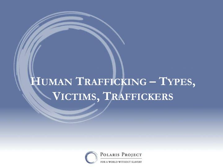 Human Trafficking – Types, Victims, Traffickers