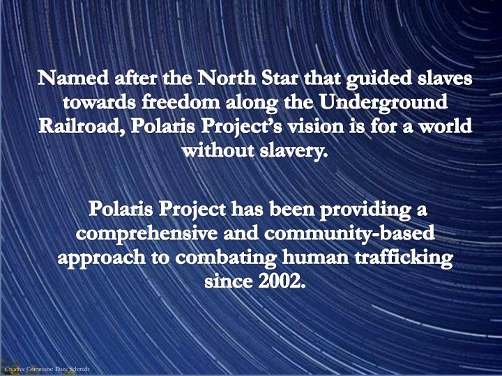 Named after the North Star that guided slaves towards freedom along the Underground Railroad, Polaris Project's vision is for a world without slavery.