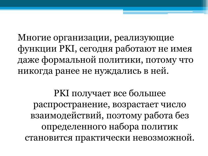 Многие организации, реализующие функции PKI, сегодня работают не имея даже формальной политики, потому что никогда ранее не нуждались в ней.