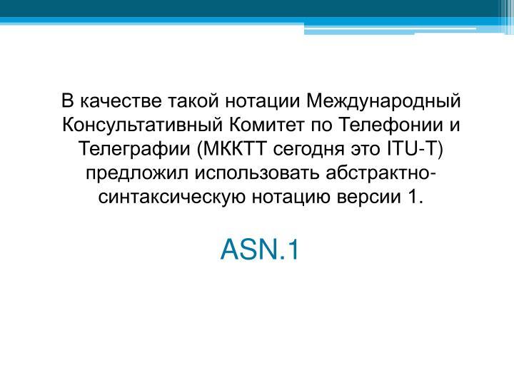 В качестве такой нотации Международный Консультативный Комитет по Телефонии и Телеграфии (МККТТ сегодня это