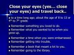 close your eyes yes close your eyes and travel back
