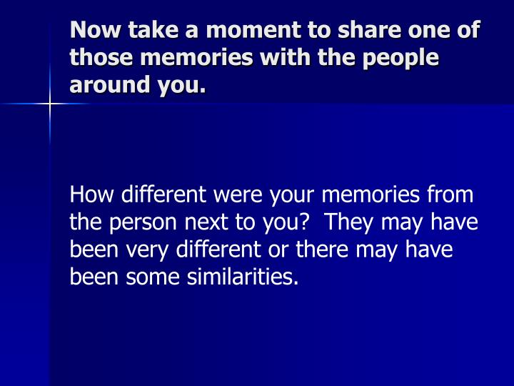Now take a moment to share one of those memories with the people around you.