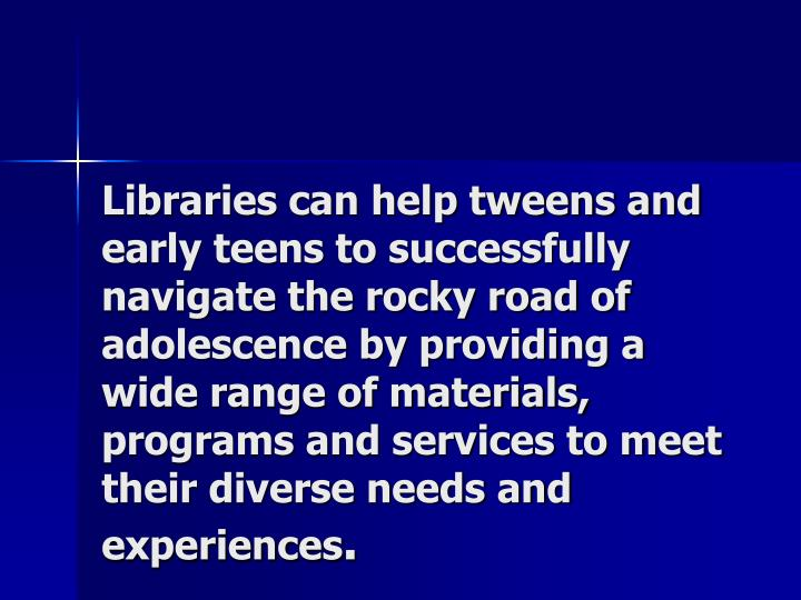 Libraries can help tweens and early teens to successfully navigate the rocky road of adolescence by providing a wide range of materials, programs and services to meet their diverse needs and experiences