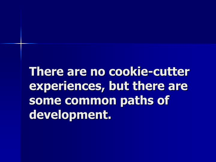 There are no cookie-cutter experiences, but there are some common paths of development.