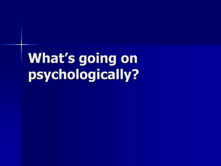 What's going on psychologically?