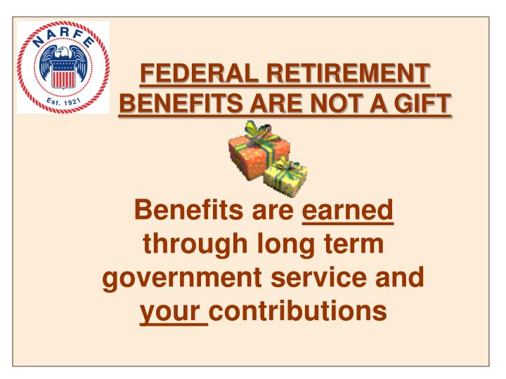 FEDERAL RETIREMENT BENEFITS ARE NOT A GIFT