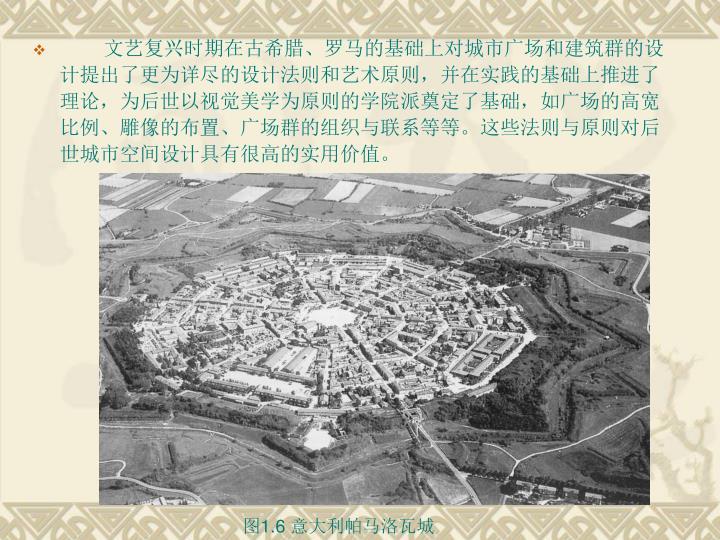 文艺复兴时期在古希腊、罗马的基础上对城市广场和建筑群的设计提出了更为详尽的设计法则和艺术原则,并在实践的基础上推进了理论,为后世以视觉美学为原则的学院派奠定了基础,如广场的高宽比例、雕像的布置、广场群的组织与联系等等。这些法则与原则对后世城市空间设计具有很高的实用价值。