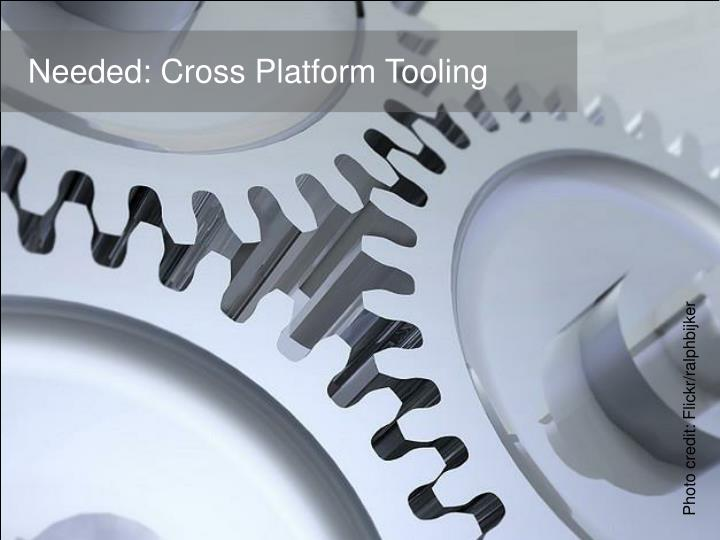 Needed: Cross Platform Tooling