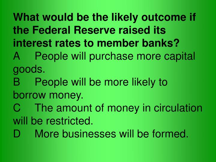 What would be the likely outcome if the Federal Reserve raised its interest rates to member banks?