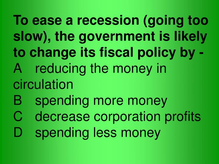 To ease a recession (going too slow), the government is likely to change its fiscal policy by -