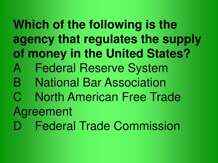 Which of the following is the agency that regulates the supply of money in the United States?