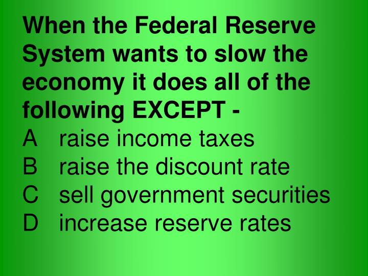 When the Federal Reserve System wants to slow the economy it does all of the following EXCEPT -