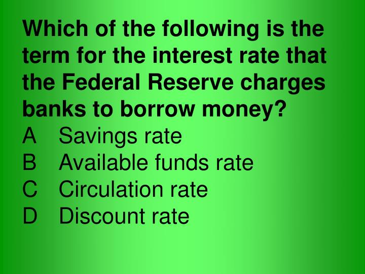 Which of the following is the term for the interest rate that the Federal Reserve charges banks to borrow money?