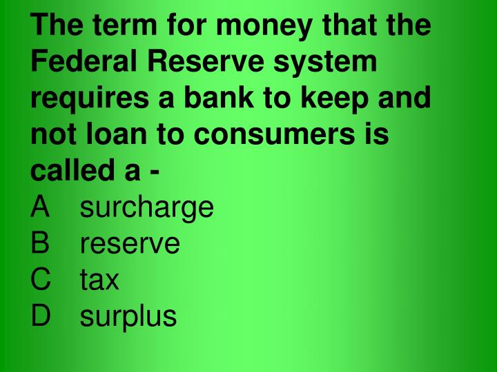 The term for money that the Federal Reserve system requires a bank to keep and not loan to consumers is called a -