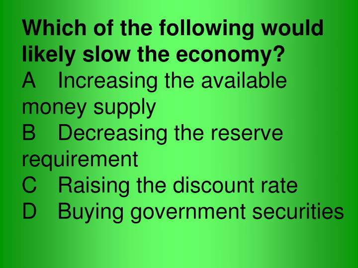 Which of the following would likely slow the economy?