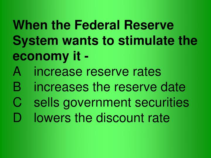 When the Federal Reserve System wants to stimulate the economy it -
