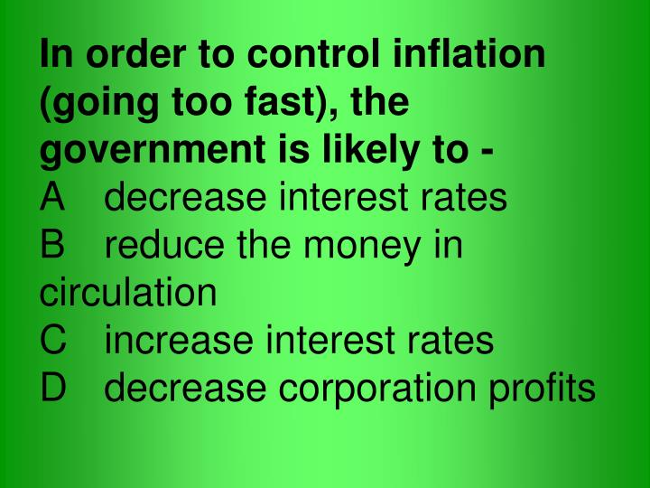 In order to control inflation (going too fast), the government is likely to -