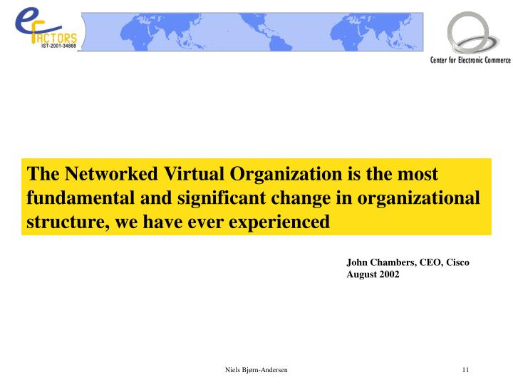 The Networked Virtual Organization is the most fundamental and significant change in organizational structure, we have ever experienced