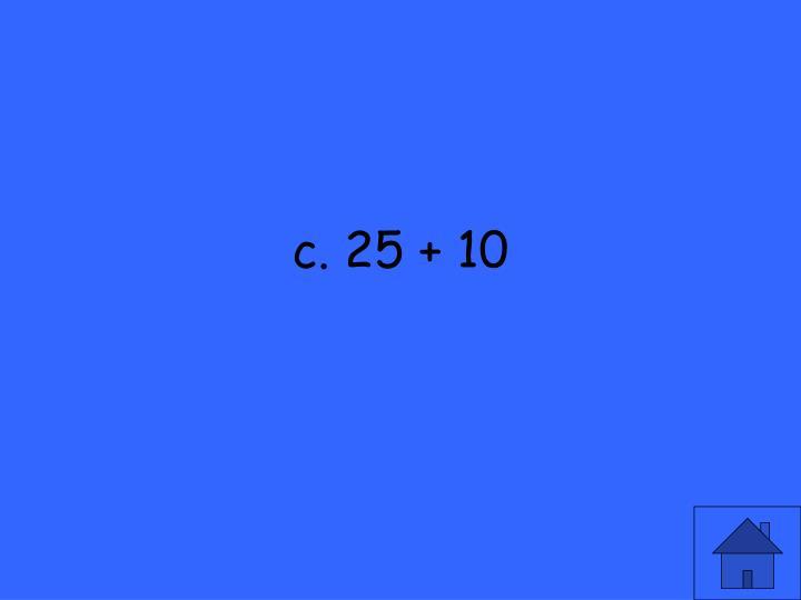 c. 25 + 10