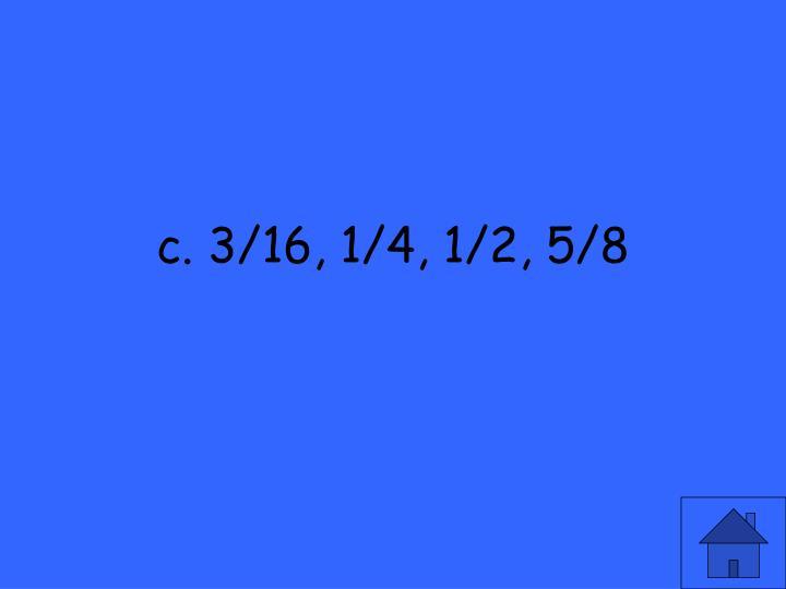 c. 3/16, 1/4, 1/2, 5/8