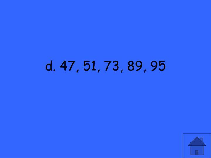 d. 47, 51, 73, 89, 95