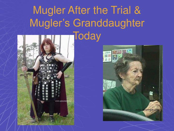 Mugler After the Trial & Mugler's Granddaughter Today