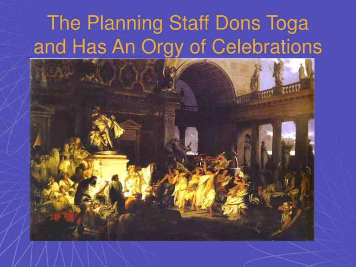 The Planning Staff Dons Toga and Has An Orgy of Celebrations