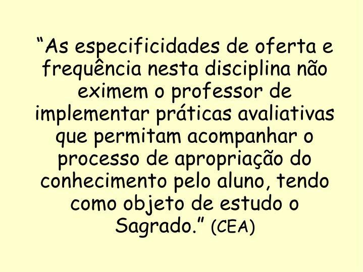 """""""As especificidades de oferta e frequência nesta disciplina não eximem o professor de implementar práticas avaliativas que permitam acompanhar o processo de apropriação do conhecimento pelo aluno, tendo como objeto de estudo o Sagrado."""""""