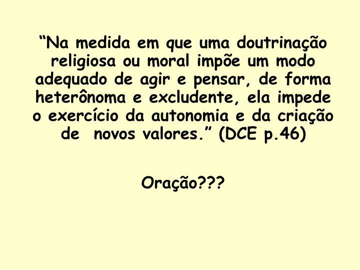 """""""Na medida em que uma doutrinação religiosa ou moral impõe um modo adequado de agir e pensar, de forma heterônoma e excludente, ela impede o exercício da autonomia e da criação de  novos valores."""" (DCE p.46)"""