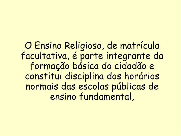 O Ensino Religioso, de matrícula facultativa, é parte integrante da formação básica do cidadão e constitui disciplina dos horários normais das escolas públicas de ensino fundamental,