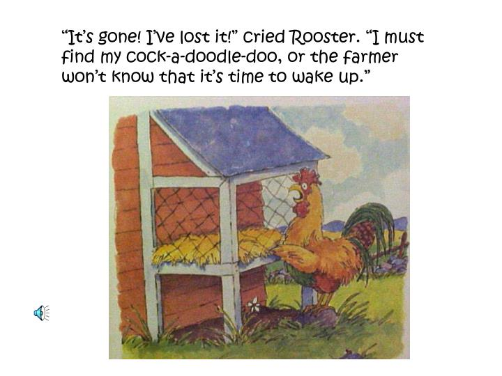 """It's gone! I've lost it!"" cried Rooster. ""I must find my cock-a-doodle-doo, or the farmer won't know that it's time to wake up."""