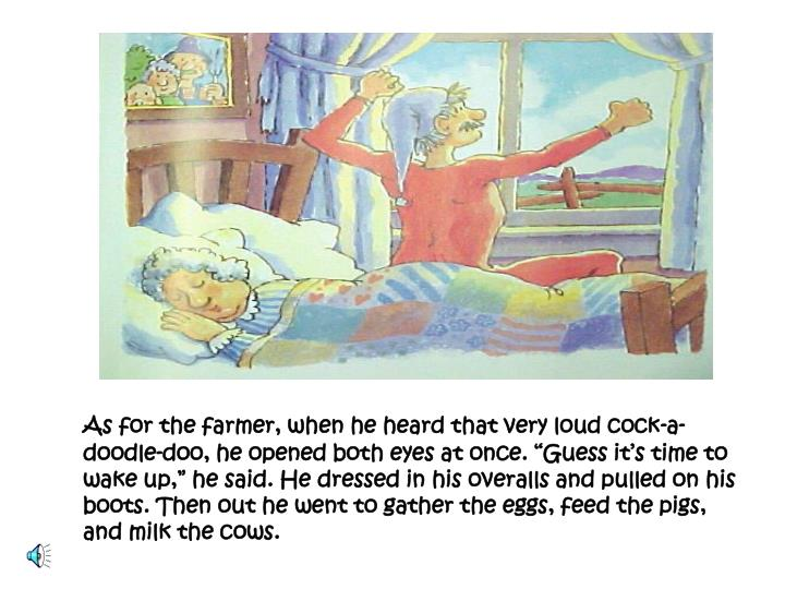 "As for the farmer, when he heard that very loud cock-a-doodle-doo, he opened both eyes at once. ""Guess it's time to wake up,"" he said. He dressed in his overalls and pulled on his boots. Then out he went to gather the eggs, feed the pigs, and milk the cows."