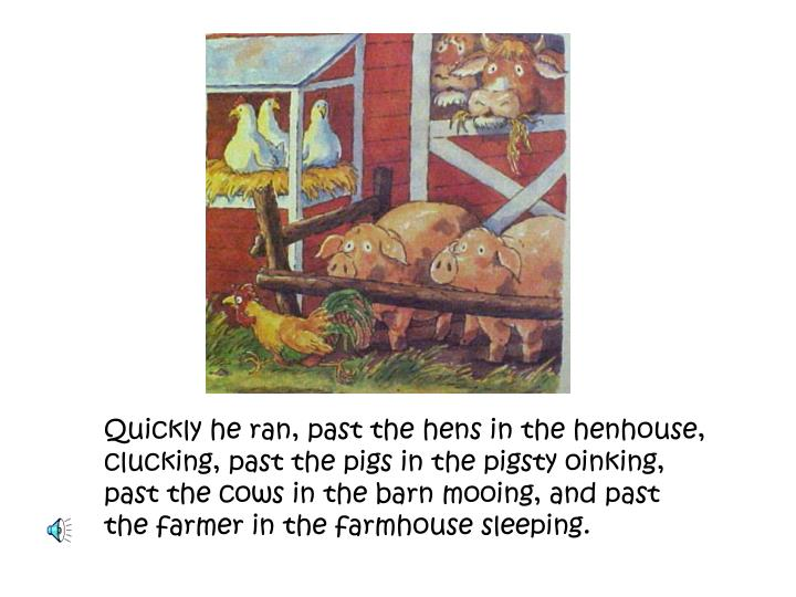 Quickly he ran, past the hens in the henhouse, clucking, past the pigs in the pigsty oinking, past ...