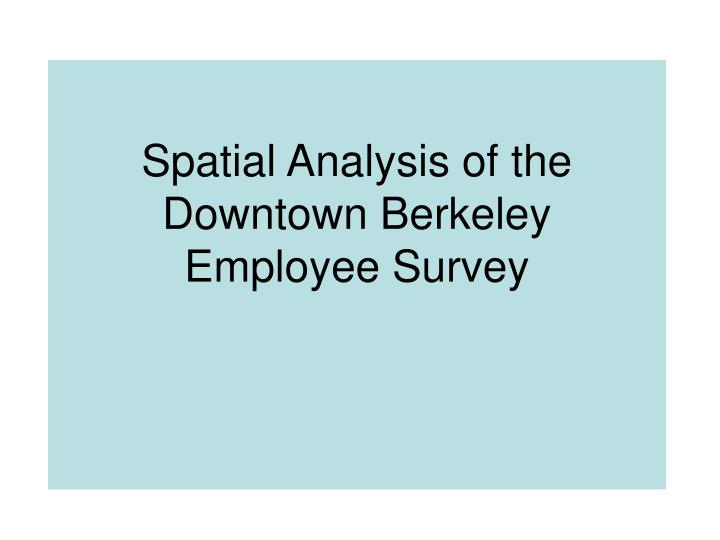 Spatial Analysis of the Downtown Berkeley   Employee Survey