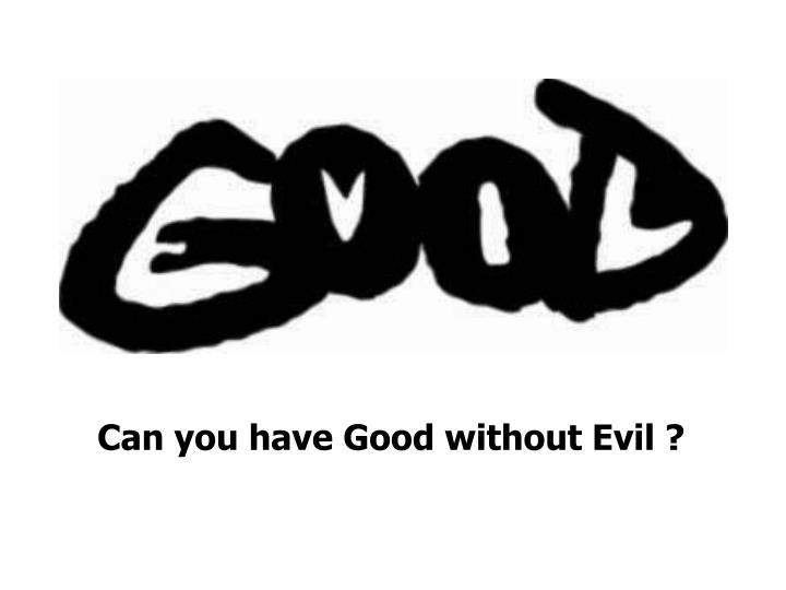 Can you have Good without Evil ?