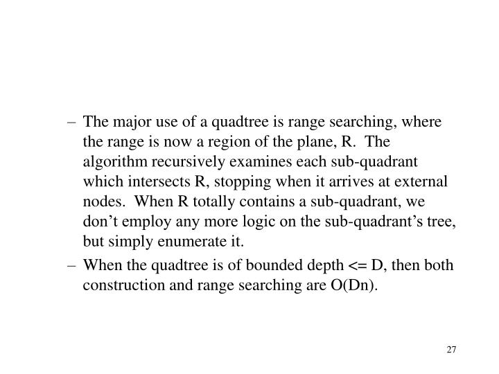 The major use of a quadtree is range searching, where the range is now a region of the plane, R.  The algorithm recursively examines each sub-quadrant which intersects R, stopping when it arrives at external nodes.  When R totally contains a sub-quadrant, we don't employ any more logic on the sub-quadrant's tree, but simply enumerate it.