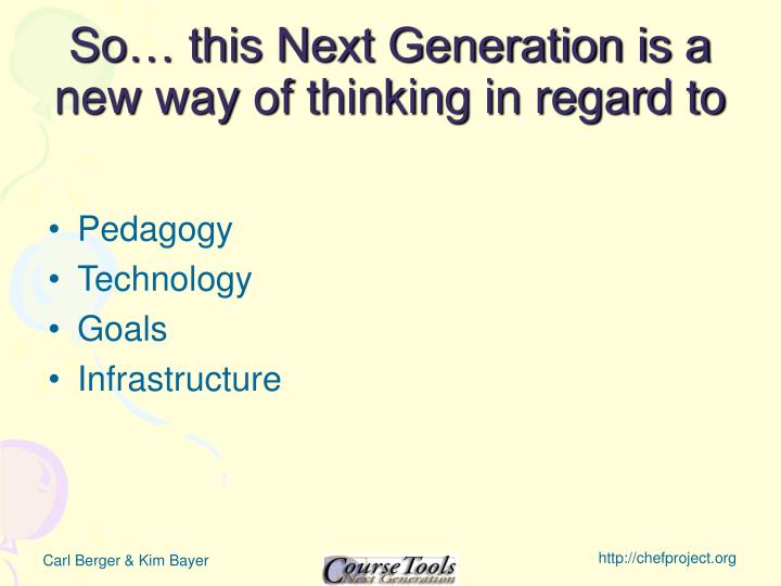 So… this Next Generation is a new way of thinking in regard to