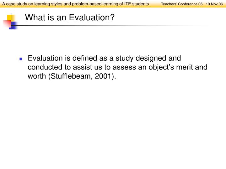 Evaluation is defined as a study designed and conducted to assist us to assess an object's merit and worth (Stufflebeam, 2001).