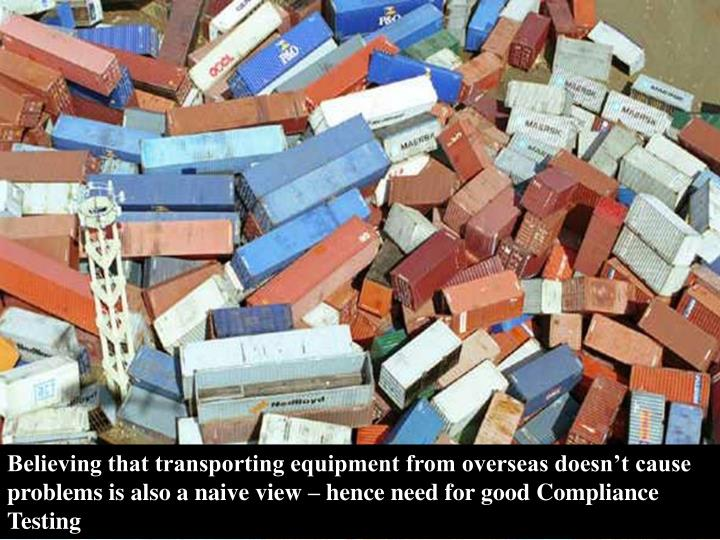 Believing that transporting equipment from overseas doesn't cause problems is also a naive view – hence need for good Compliance Testing
