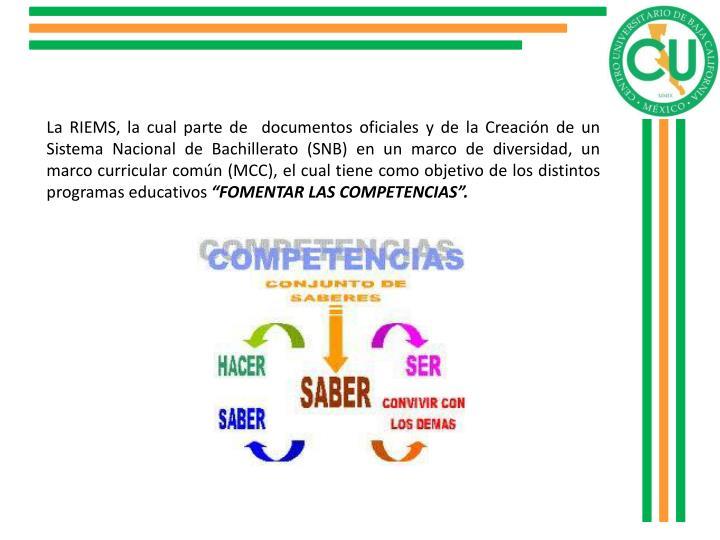 La RIEMS, la cual parte de  documentos oficiales y de la Creación de un Sistema Nacional de Bachillerato (SNB) en un marco de diversidad, un marco curricular común (MCC), el cual tiene como objetivo de los distintos programas educativos