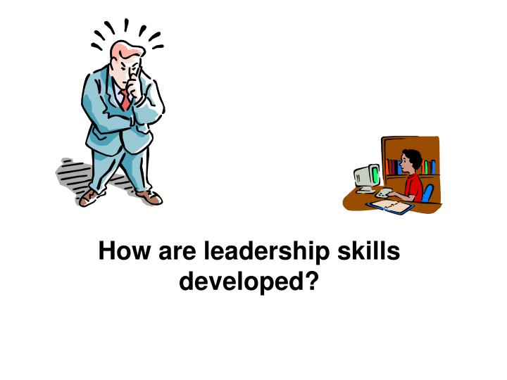 How are leadership skills developed?