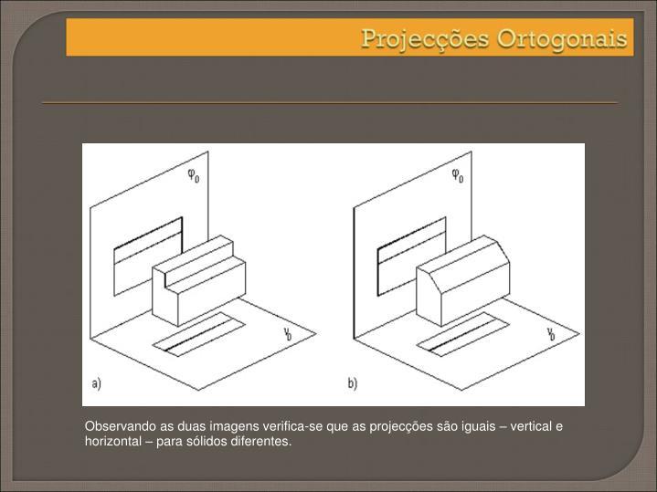 Observando as duas imagens verifica-se que as projecções são iguais – vertical e horizontal – para sólidos diferentes.